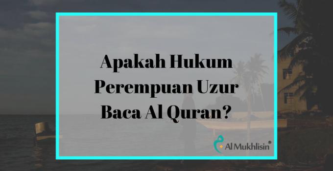 Apakah Hukum Perempuan Uzur Baca Al Quran