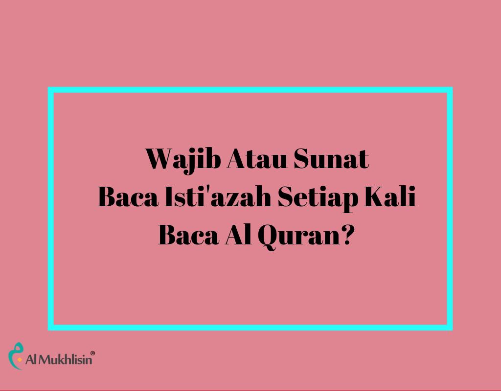 Wajib Atau Sunat Baca Isti'azah Setiap Kali Baca Al Quran?